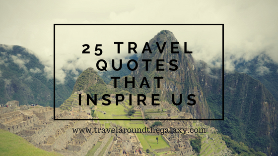 25 Travel Quotes That Inspire Us Travel Around The Galaxy