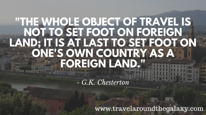 _The whole object of travel is not to set foot on foreign land; it is at last to set foot on one's own country as a foreign land._